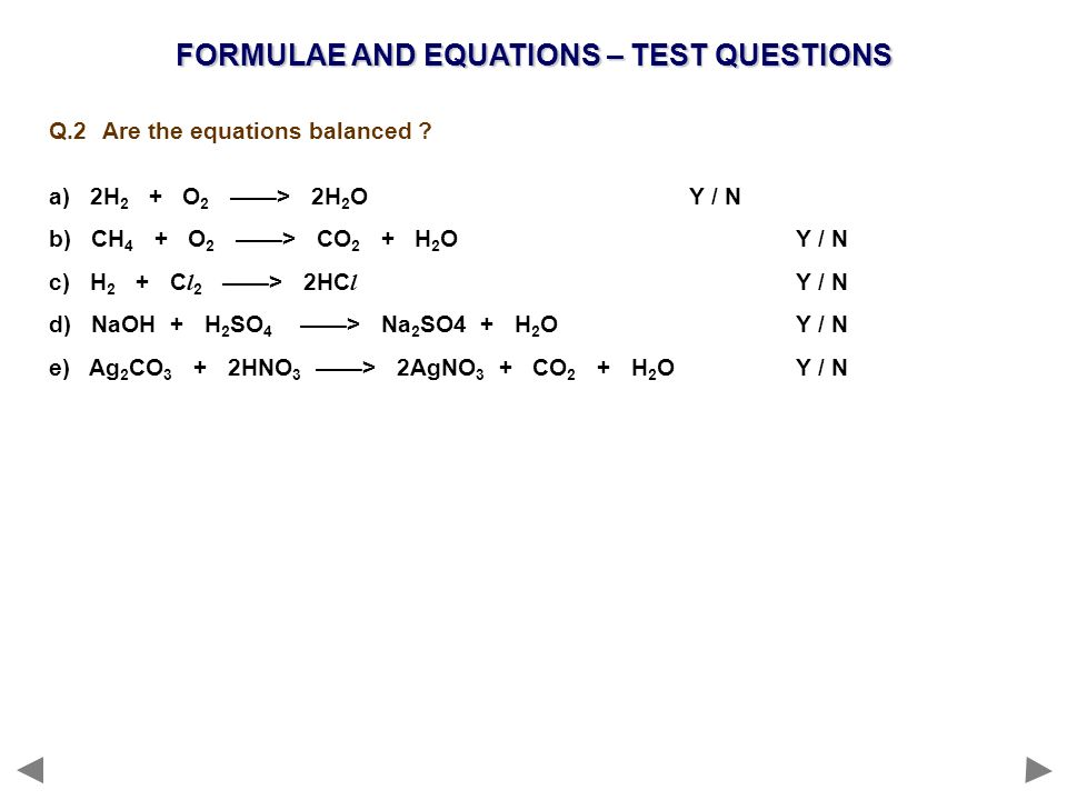FORMULAE AND EQUATIONS – TEST QUESTIONS Q.2 Are the equations balanced ? a) 2H 2 + O 2 > 2H 2 OY / N b) CH 4 + O 2 > CO 2 + H 2 OY / N c) H 2 + C l 2