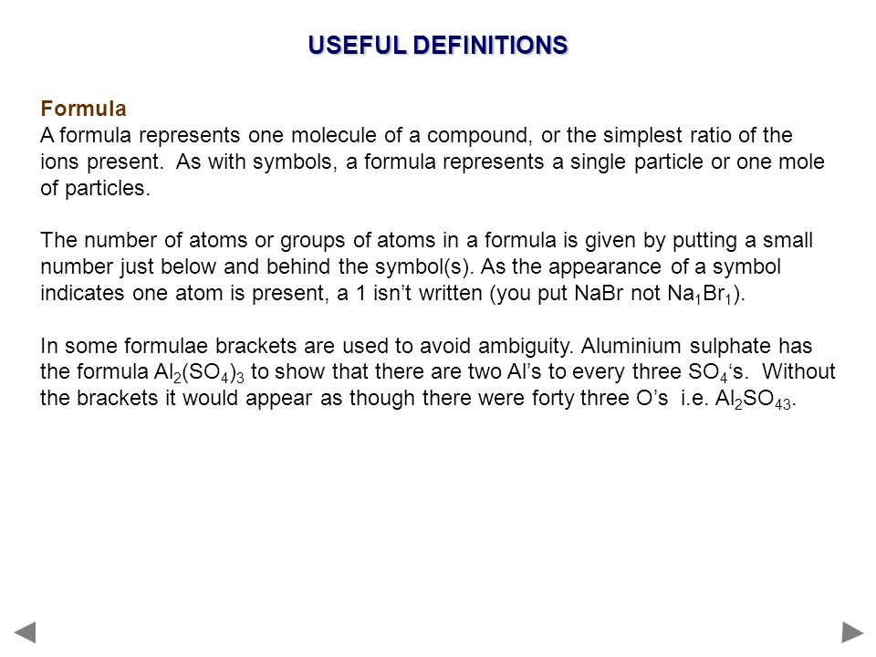 USEFUL DEFINITIONS Formula A formula represents one molecule of a compound, or the simplest ratio of the ions present. As with symbols, a formula repr