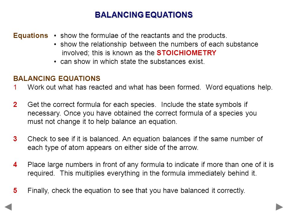 BALANCING EQUATIONS Equations show the formulae of the reactants and the products. show the relationship between the numbers of each substance involve