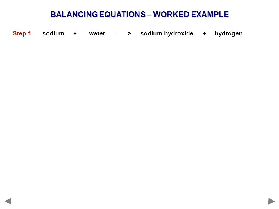 BALANCING EQUATIONS – WORKED EXAMPLE Step 1 sodium + water > sodium hydroxide + hydrogen