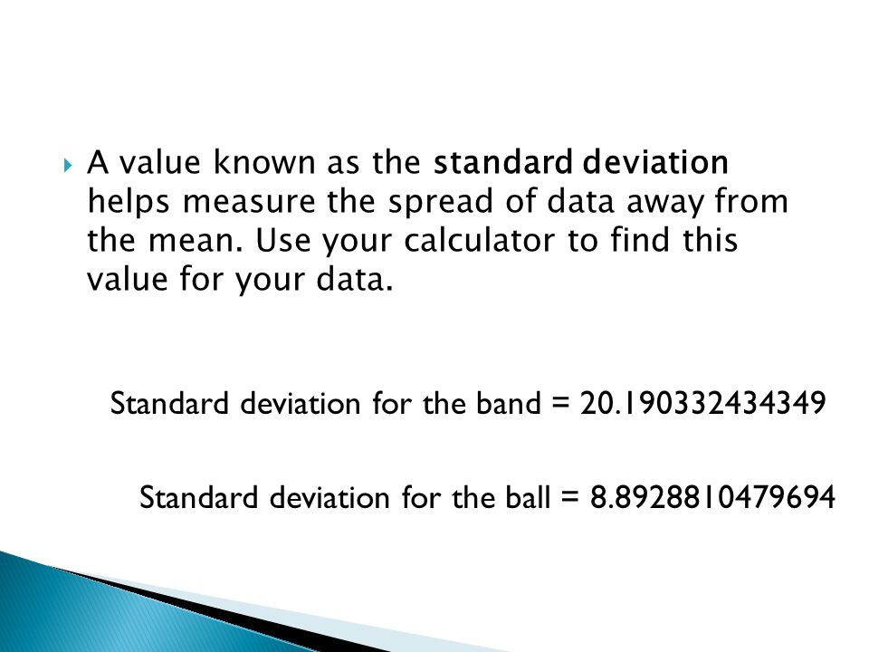 A value known as the standard deviation helps measure the spread of data away from the mean.