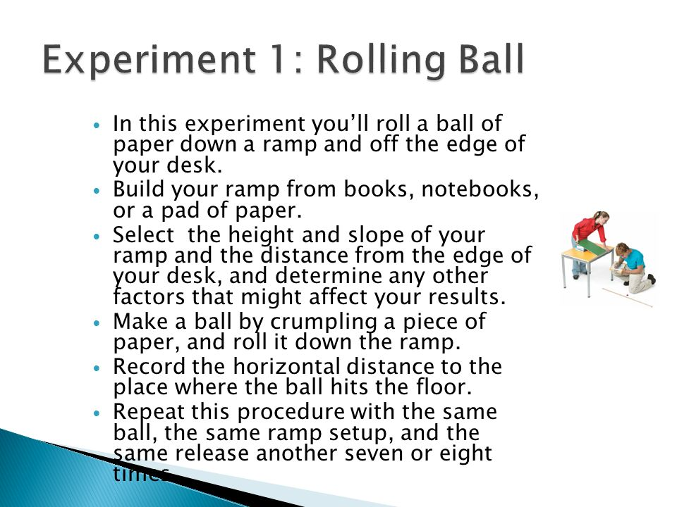 In this experiment youll roll a ball of paper down a ramp and off the edge of your desk.