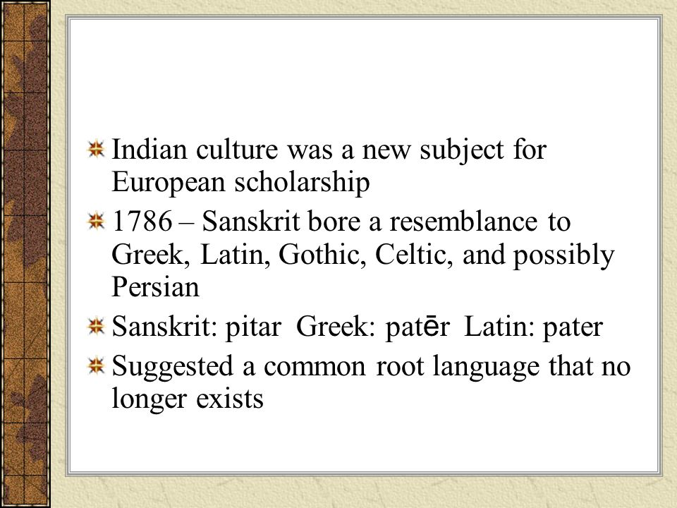 Indian culture was a new subject for European scholarship 1786 – Sanskrit bore a resemblance to Greek, Latin, Gothic, Celtic, and possibly Persian San