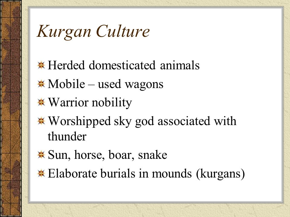 Kurgan Culture Herded domesticated animals Mobile – used wagons Warrior nobility Worshipped sky god associated with thunder Sun, horse, boar, snake El