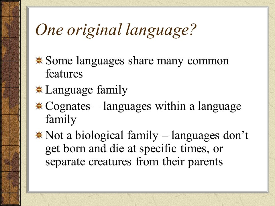 One original language? Some languages share many common features Language family Cognates – languages within a language family Not a biological family