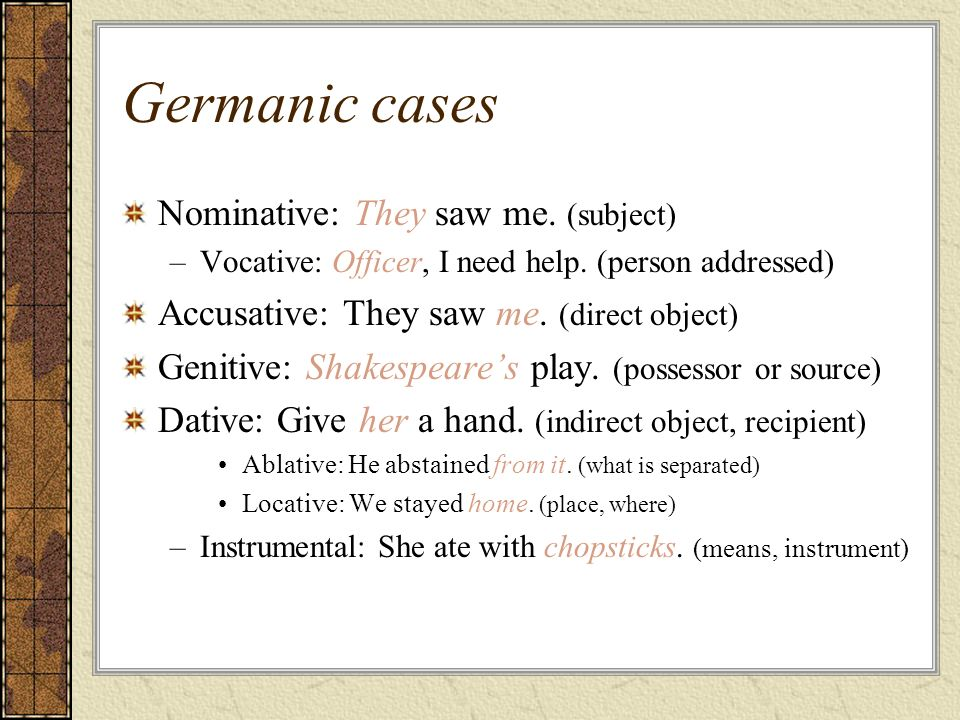 Germanic cases Nominative: They saw me. (subject) –Vocative: Officer, I need help. (person addressed) Accusative: They saw me. (direct object) Genitiv