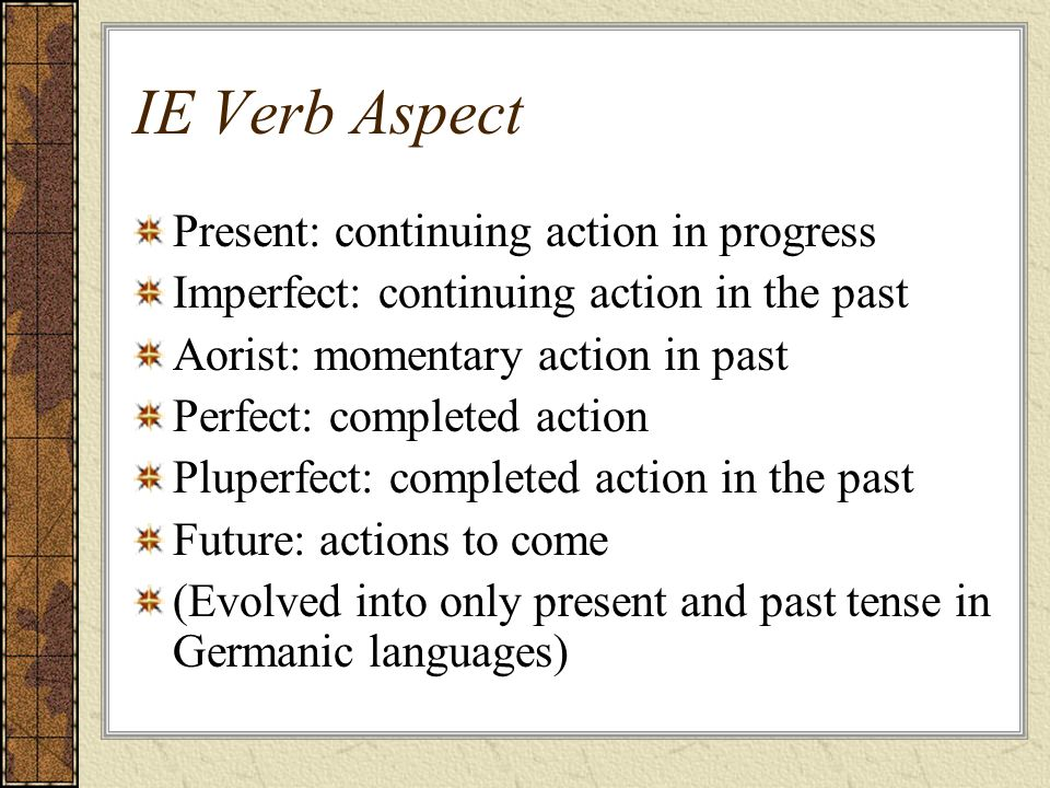 IE Verb Aspect Present: continuing action in progress Imperfect: continuing action in the past Aorist: momentary action in past Perfect: completed act