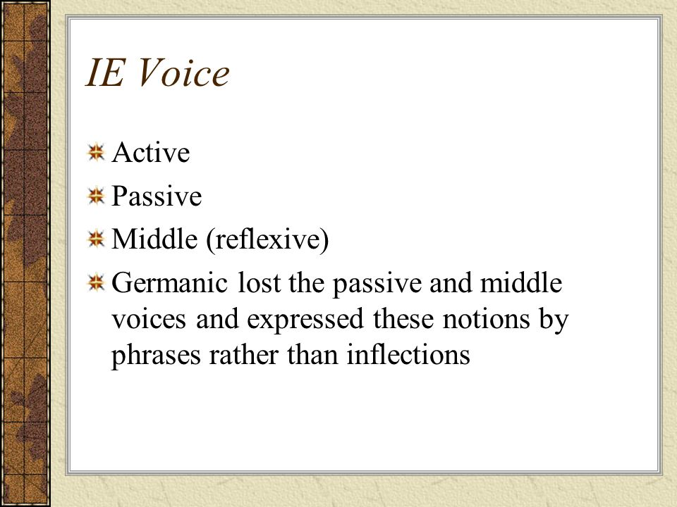 IE Voice Active Passive Middle (reflexive) Germanic lost the passive and middle voices and expressed these notions by phrases rather than inflections