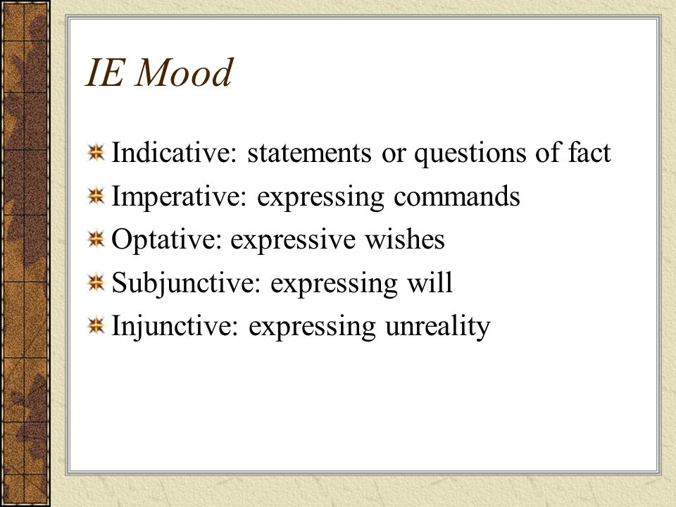 IE Mood Indicative: statements or questions of fact Imperative: expressing commands Optative: expressive wishes Subjunctive: expressing will Injunctiv