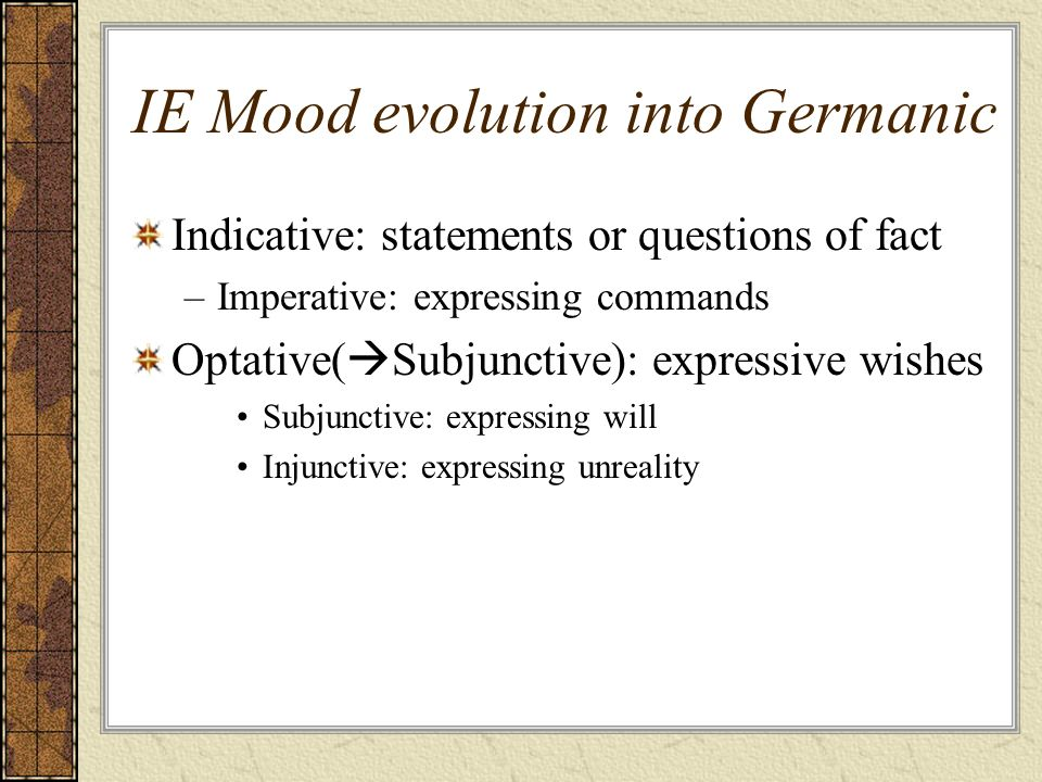 IE Mood evolution into Germanic Indicative: statements or questions of fact –Imperative: expressing commands Optative( Subjunctive): expressive wishes