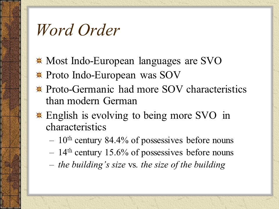 Word Order Most Indo-European languages are SVO Proto Indo-European was SOV Proto-Germanic had more SOV characteristics than modern German English is