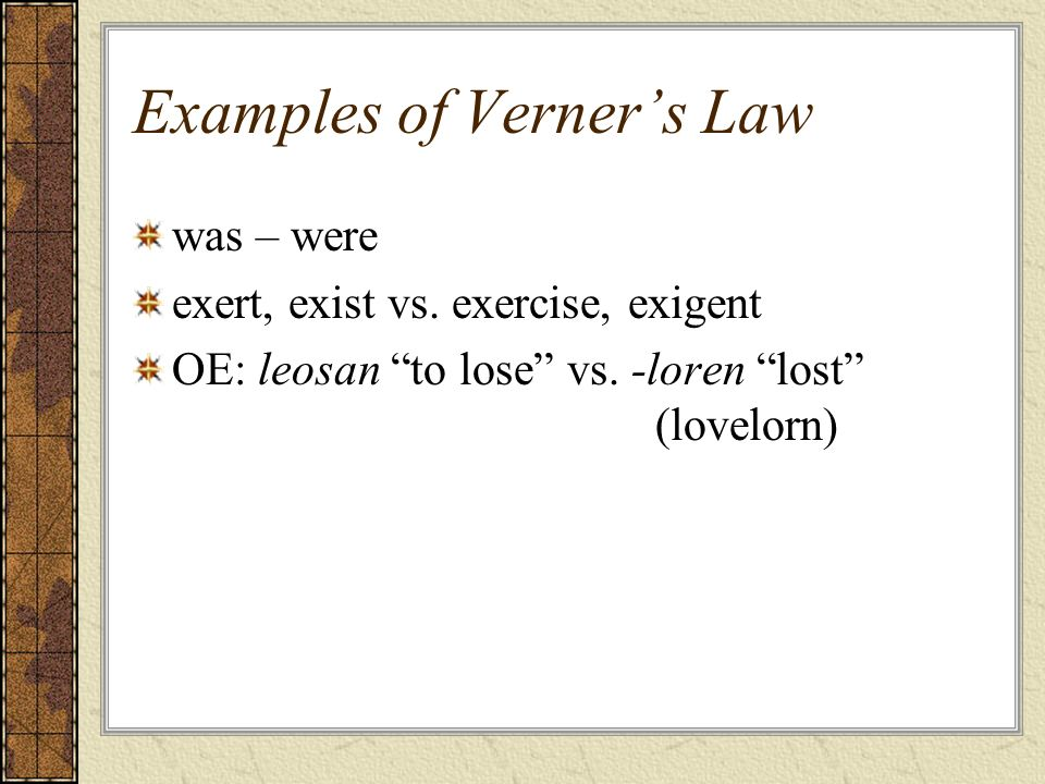 Examples of Verners Law was – were exert, exist vs. exercise, exigent OE: leosan to lose vs. -loren lost (lovelorn)