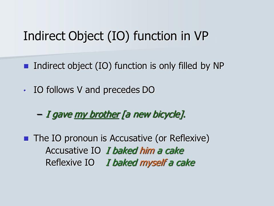 Indirect Object (IO) function in VP Indirect object (IO) function is only filled by NP Indirect object (IO) function is only filled by NP IO follows V and precedes DO IO follows V and precedes DO –I gave my brother [a new bicycle].