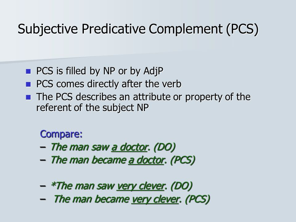 Subjective Predicative Complement (PCS) PCS is filled by NP or by AdjP PCS is filled by NP or by AdjP PCS comes directly after the verb PCS comes directly after the verb The PCS describes an attribute or property of the referent of the subject NP The PCS describes an attribute or property of the referent of the subject NPCompare: –The man saw a doctor.