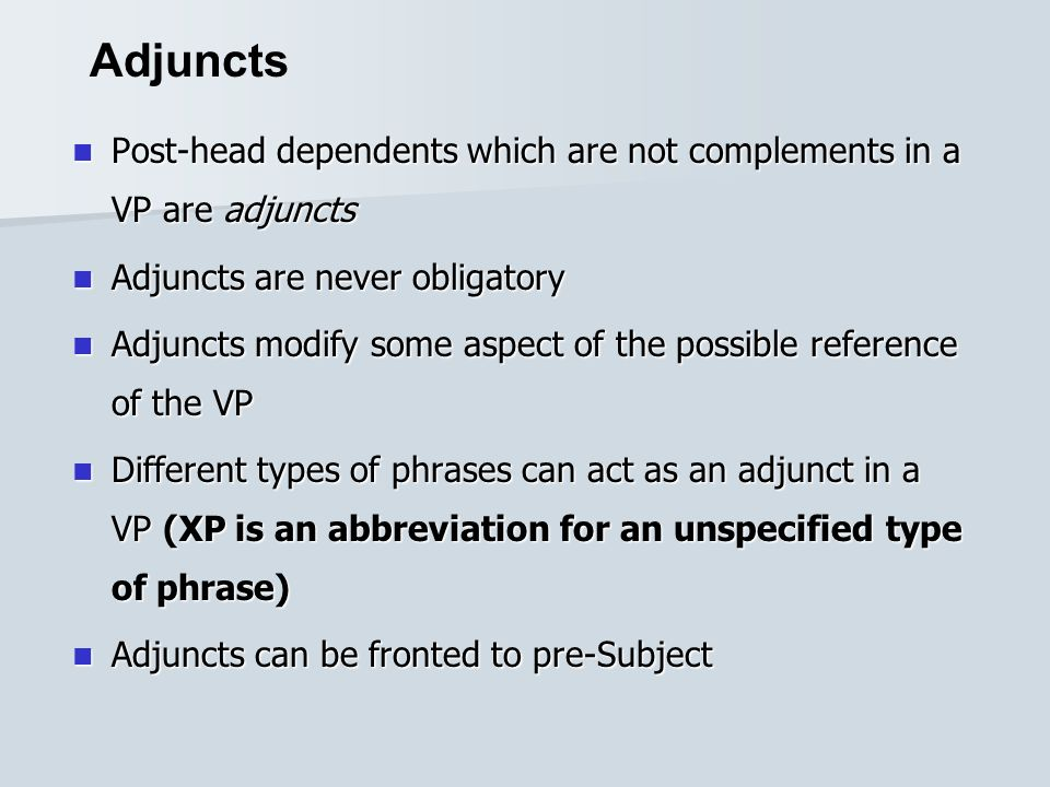 Post-head dependents which are not complements in a VP are adjuncts Post-head dependents which are not complements in a VP are adjuncts Adjuncts are never obligatory Adjuncts are never obligatory Adjuncts modify some aspect of the possible reference of the VP Adjuncts modify some aspect of the possible reference of the VP Different types of phrases can act as an adjunct in a VP (XP is an abbreviation for an unspecified type of phrase) Different types of phrases can act as an adjunct in a VP (XP is an abbreviation for an unspecified type of phrase) Adjuncts can be fronted to pre-Subject Adjuncts can be fronted to pre-Subject Adjuncts