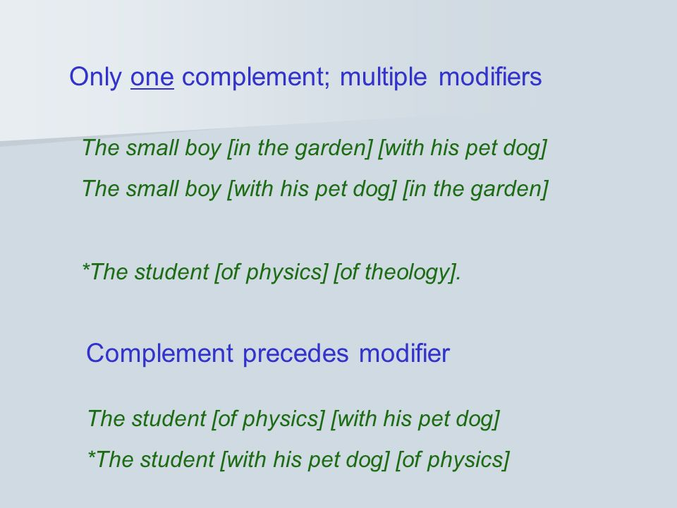Only one complement; multiple modifiers The small boy [in the garden] [with his pet dog] The small boy [with his pet dog] [in the garden] *The student [of physics] [of theology].