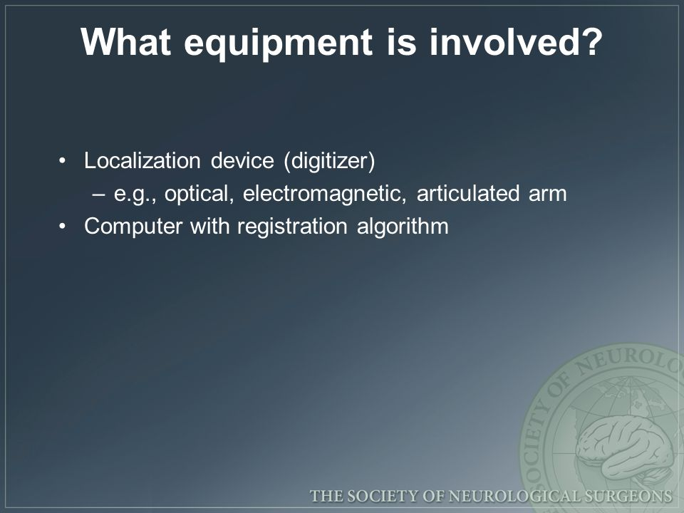 What equipment is involved? Localization device (digitizer) –e.g., optical, electromagnetic, articulated arm Computer with registration algorithm