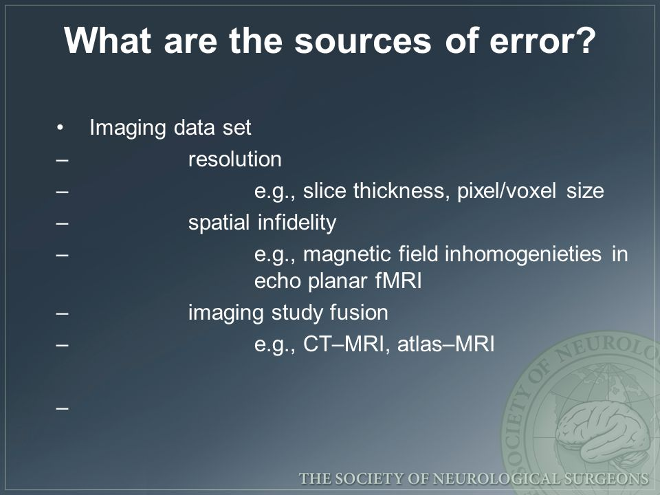 What are the sources of error? Imaging data set –resolution –e.g., slice thickness, pixel/voxel size –spatial infidelity –e.g., magnetic field inhomog