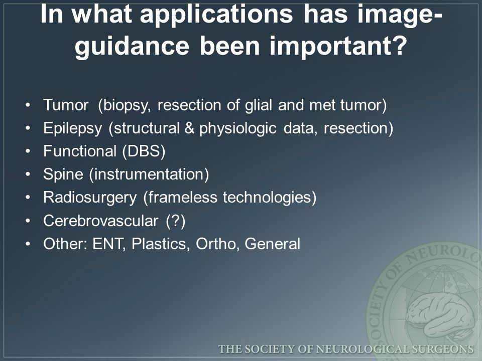 In what applications has image- guidance been important? Tumor (biopsy, resection of glial and met tumor) Epilepsy (structural & physiologic data, res