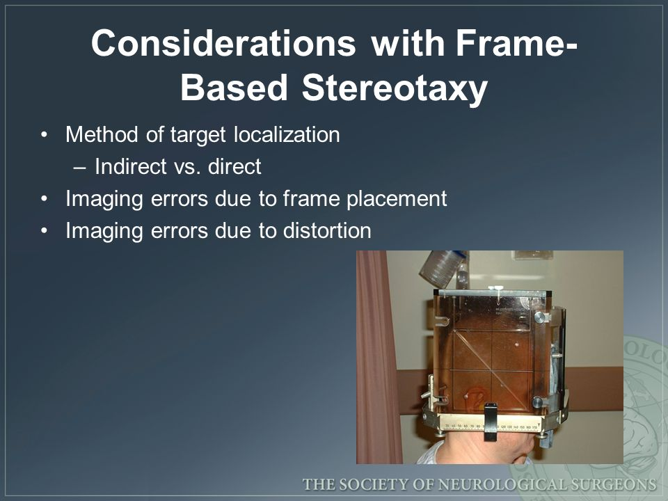 Considerations with Frame- Based Stereotaxy Method of target localization –Indirect vs. direct Imaging errors due to frame placement Imaging errors du