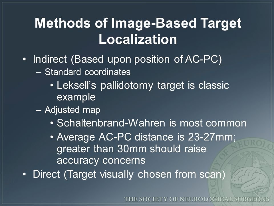 Methods of Image-Based Target Localization Indirect (Based upon position of AC-PC) –Standard coordinates Leksells pallidotomy target is classic exampl