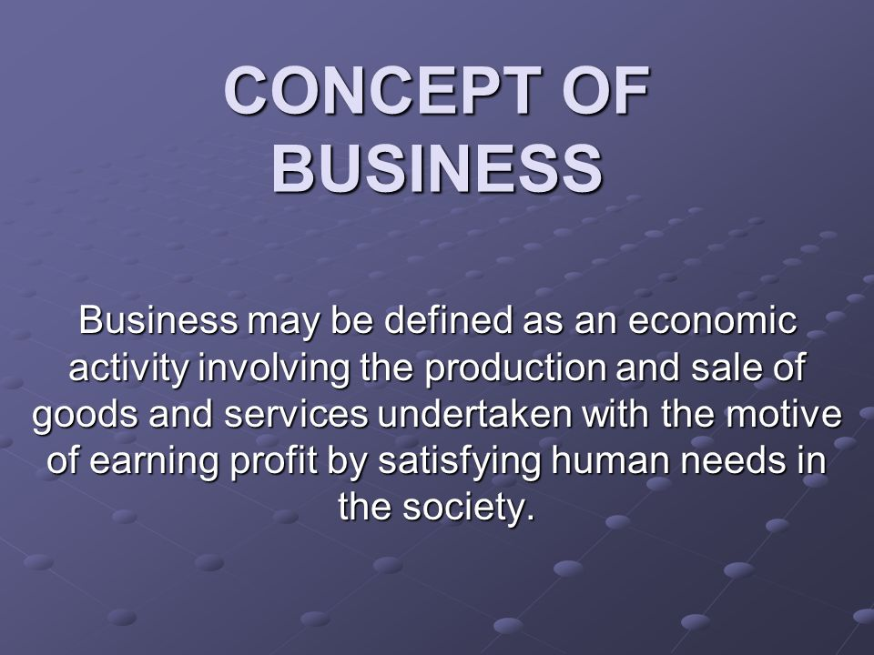CONCEPT OF BUSINESS Business may be defined as an economic activity involving the production and sale of goods and services undertaken with the motive of earning profit by satisfying human needs in the society.