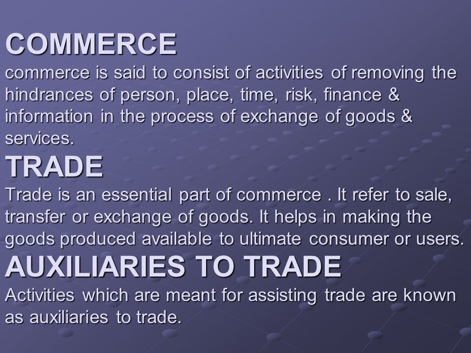 COMMERCE commerce is said to consist of activities of removing the hindrances of person, place, time, risk, finance & information in the process of exchange of goods & services.