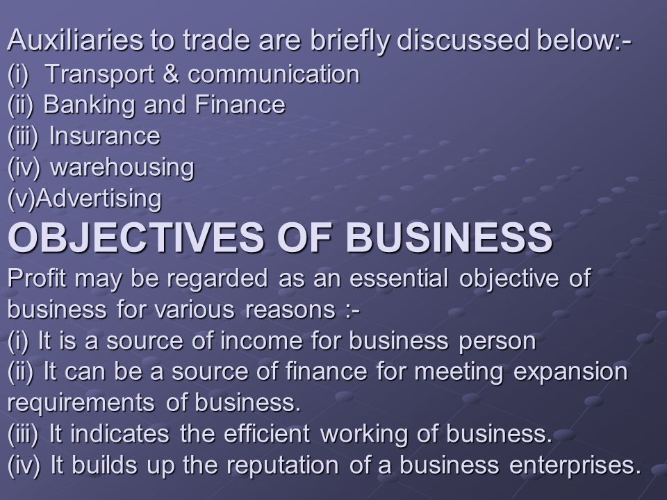 Auxiliaries to trade are briefly discussed below:- (i) Transport & communication (ii) Banking and Finance (iii) Insurance (iv) warehousing (v)Advertising OBJECTIVES OF BUSINESS Profit may be regarded as an essential objective of business for various reasons :- (i) It is a source of income for business person (ii) It can be a source of finance for meeting expansion requirements of business.