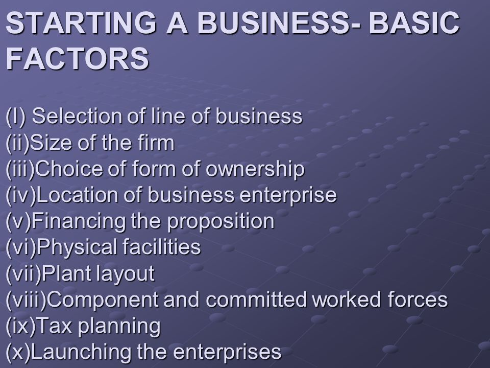 STARTING A BUSINESS- BASIC FACTORS (I) Selection of line of business (ii)Size of the firm (iii)Choice of form of ownership (iv)Location of business enterprise (v)Financing the proposition (vi)Physical facilities (vii)Plant layout (viii)Component and committed worked forces (ix)Tax planning (x)Launching the enterprises