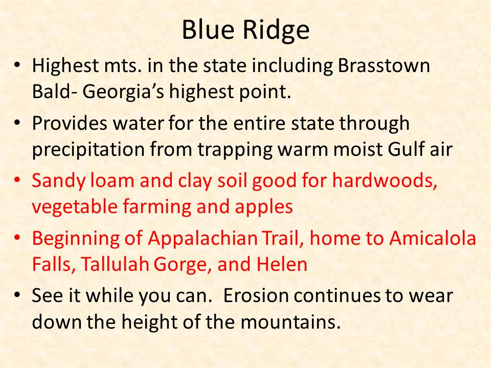 Blue Ridge Highest mts. in the state including Brasstown Bald- Georgias highest point. Provides water for the entire state through precipitation from