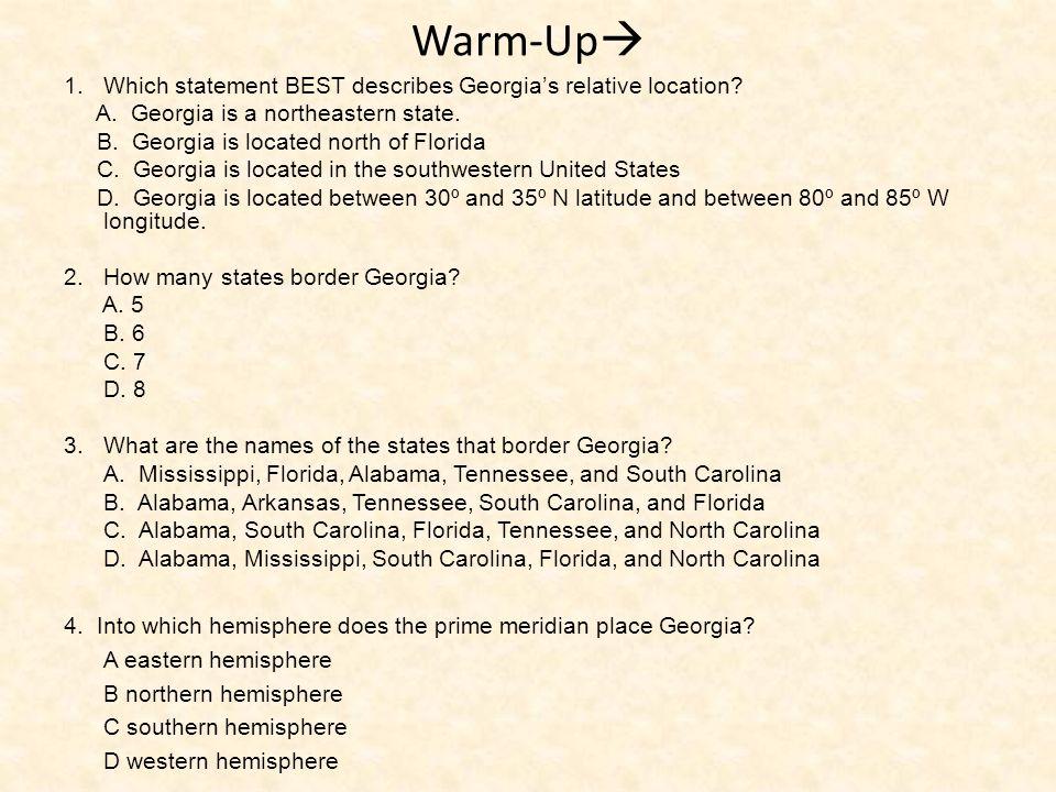 Warm-Up 1.Which statement BEST describes Georgias relative location? A. Georgia is a northeastern state. B. Georgia is located north of Florida C. Geo