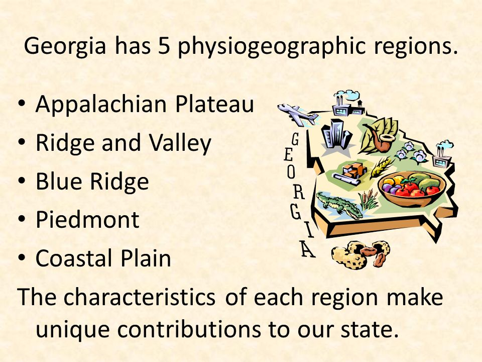 Georgia has 5 physiogeographic regions. Appalachian Plateau Ridge and Valley Blue Ridge Piedmont Coastal Plain The characteristics of each region make