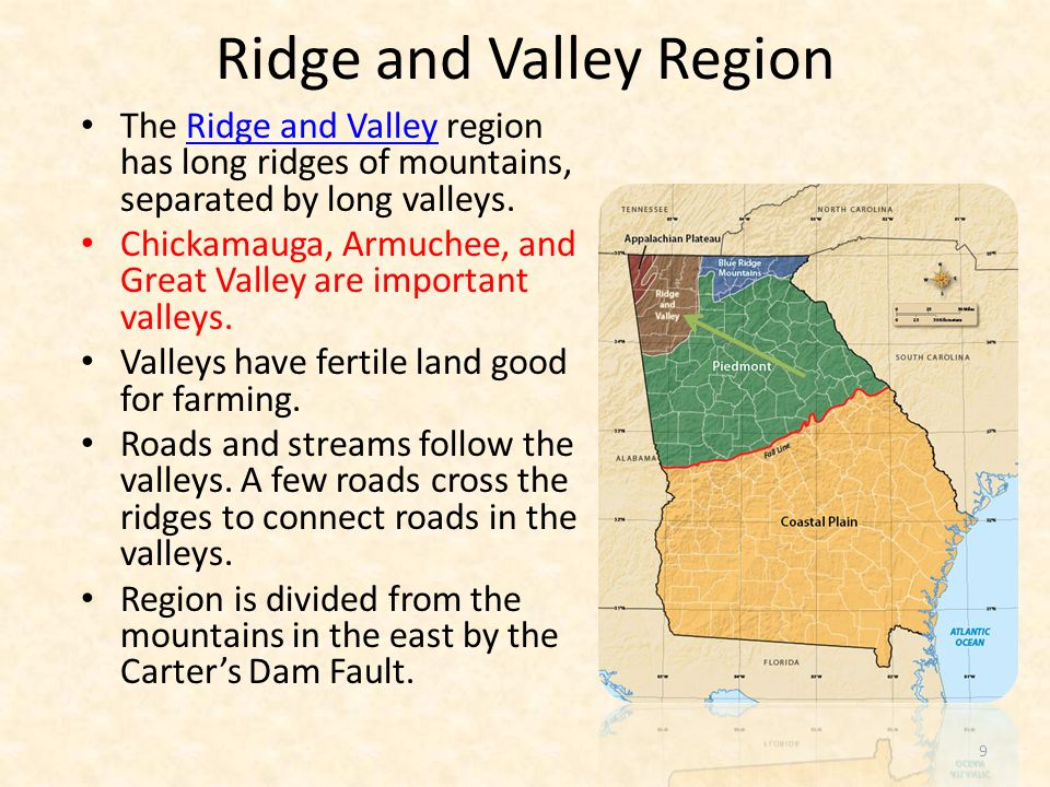 Ridge and Valley Lower elevation than Appalachian Plateau Low open valleys and narrow ridges Soil good for forests, pastures, and crops such as grain and apples (Ellijay) Industry includes textiles and carpet (Dalton is the carpet capital of the world)