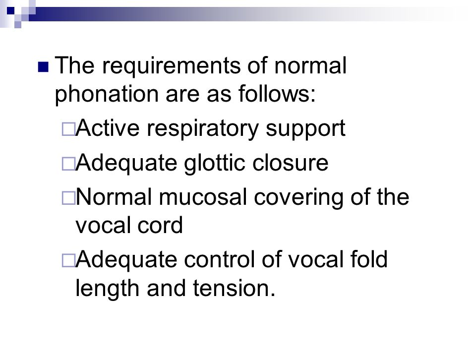 The requirements of normal phonation are as follows: Active respiratory support Adequate glottic closure Normal mucosal covering of the vocal cord Ade