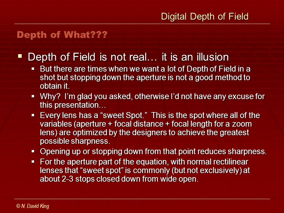 Digital Depth of Field Digital Depth of Field Depth of Field is not real… it is an illusion Depth of Field is not real… it is an illusion But there are times when we want a lot of Depth of Field in a shot but stopping down the aperture is not a good method to obtain it.