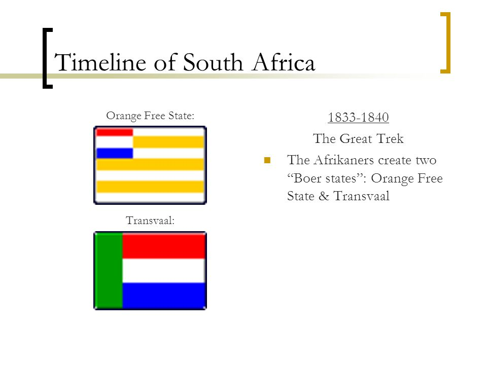 Timeline of South Africa Orange Free State: Transvaal: 1833-1840 The Great Trek The Afrikaners create two Boer states: Orange Free State & Transvaal
