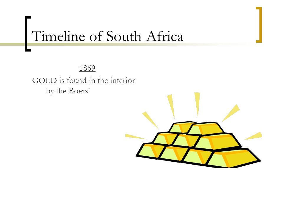 Timeline of South Africa 1869 GOLD is found in the interior by the Boers!