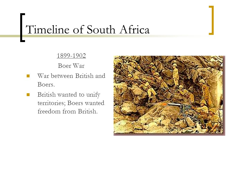 Timeline of South Africa 1899-1902 Boer War War between British and Boers. British wanted to unify territories; Boers wanted freedom from British.