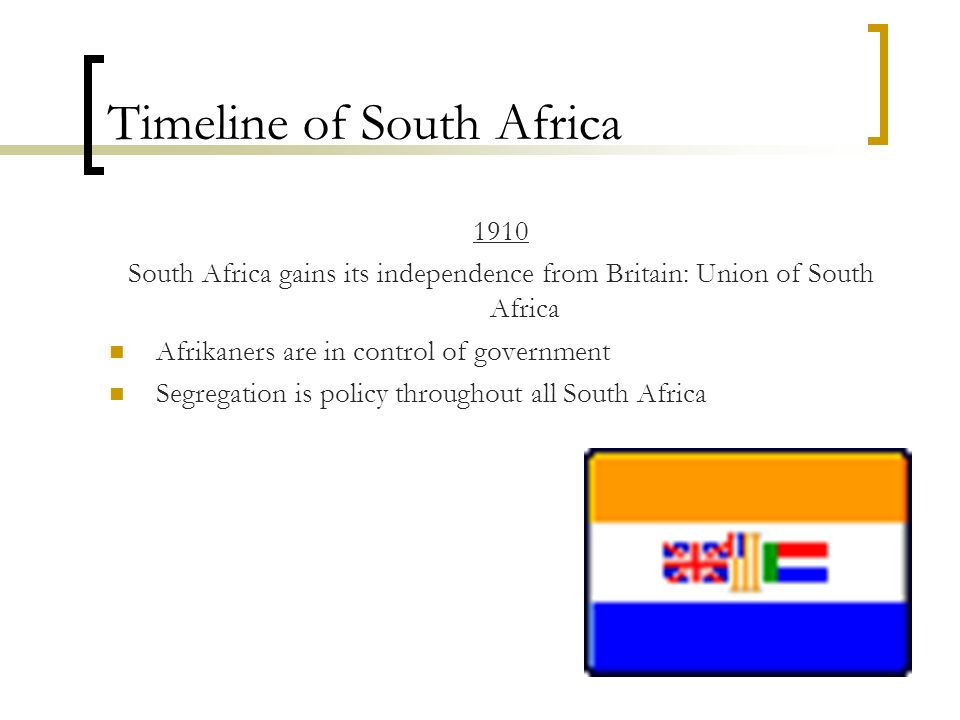 Timeline of South Africa 1910 South Africa gains its independence from Britain: Union of South Africa Afrikaners are in control of government Segregat