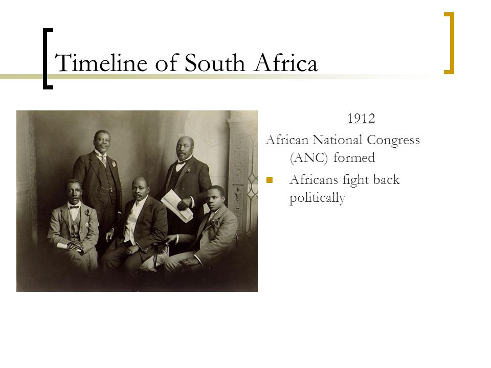 Timeline of South Africa 1912 African National Congress (ANC) formed Africans fight back politically
