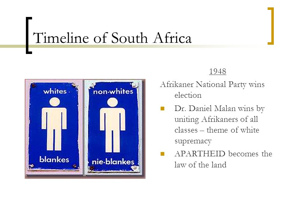 Timeline of South Africa 1948 Afrikaner National Party wins election Dr. Daniel Malan wins by uniting Afrikaners of all classes – theme of white supre