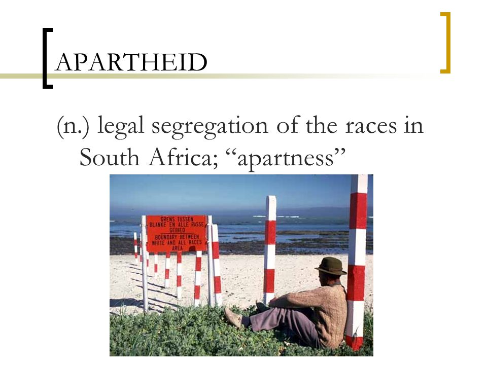 APARTHEID (n.) legal segregation of the races in South Africa; apartness