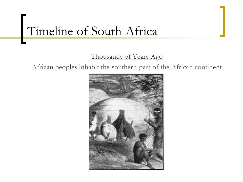 Timeline of South Africa Thousands of Years Ago African peoples inhabit the southern part of the African continent
