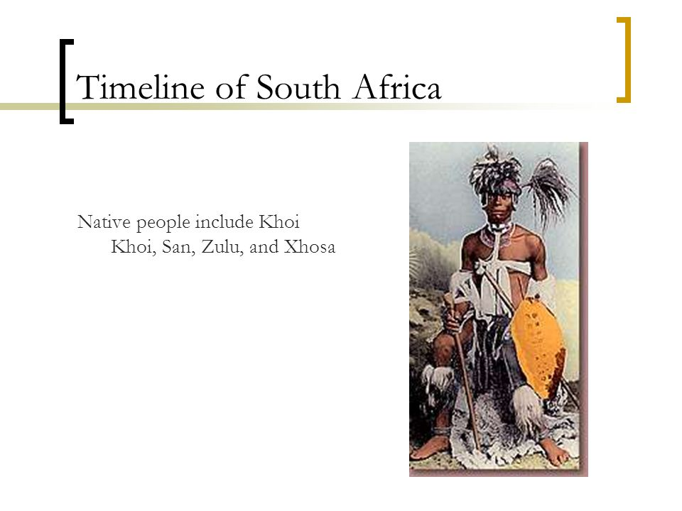 Timeline of South Africa Native people include Khoi Khoi, San, Zulu, and Xhosa