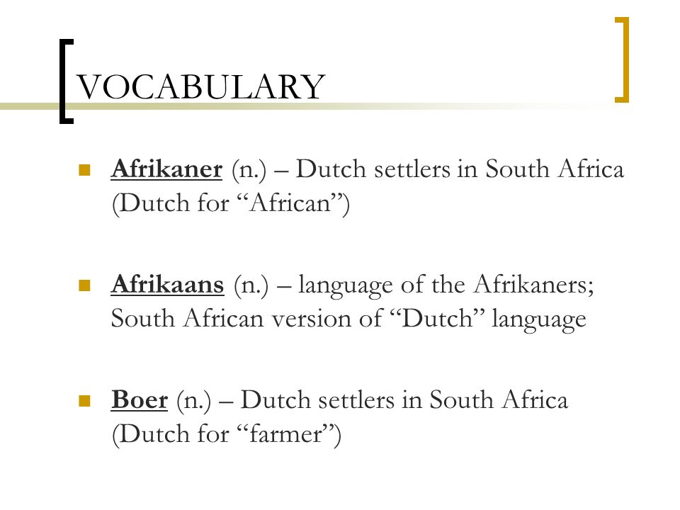 VOCABULARY Afrikaner (n.) – Dutch settlers in South Africa (Dutch for African) Afrikaans (n.) – language of the Afrikaners; South African version of D