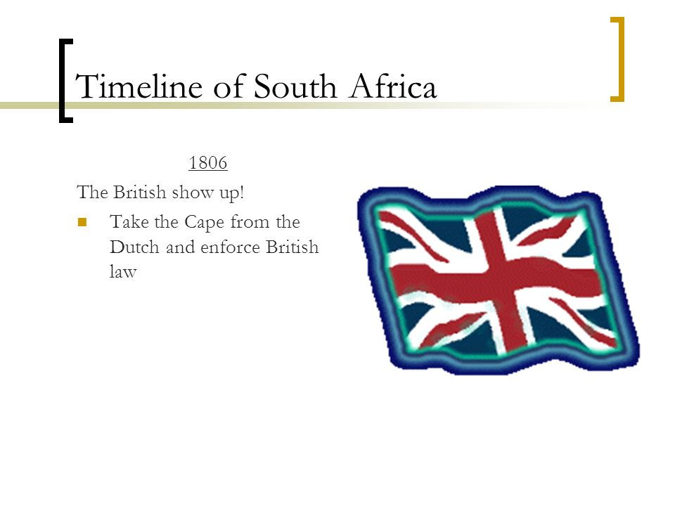 Timeline of South Africa 1806 The British show up! Take the Cape from the Dutch and enforce British law