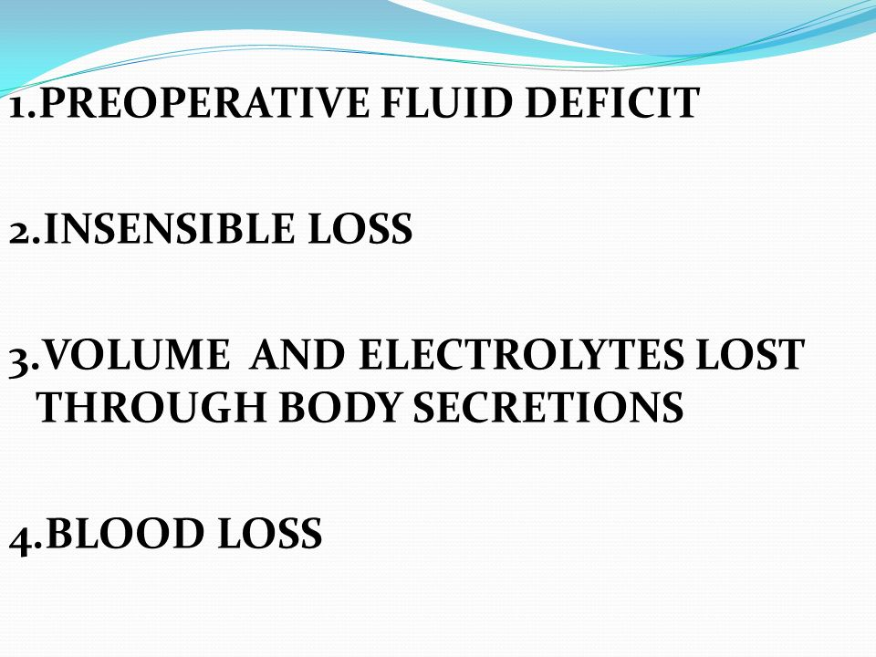 1.PREOPERATIVE FLUID DEFICIT 2.INSENSIBLE LOSS 3.VOLUME AND ELECTROLYTES LOST THROUGH BODY SECRETIONS 4.BLOOD LOSS