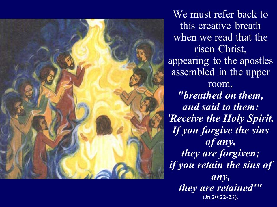 We must refer back to this creative breath when we read that the risen Christ, appearing to the apostles assembled in the upper room, breathed on them, and said to them: Receive the Holy Spirit.
