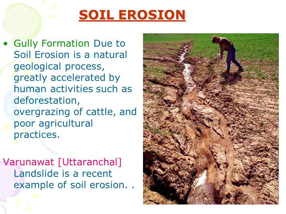 SOIL EROSION Gully Formation Due to Soil Erosion is a natural geological process, greatly accelerated by human activities such as deforestation, overgrazing of cattle, and poor agricultural practices.