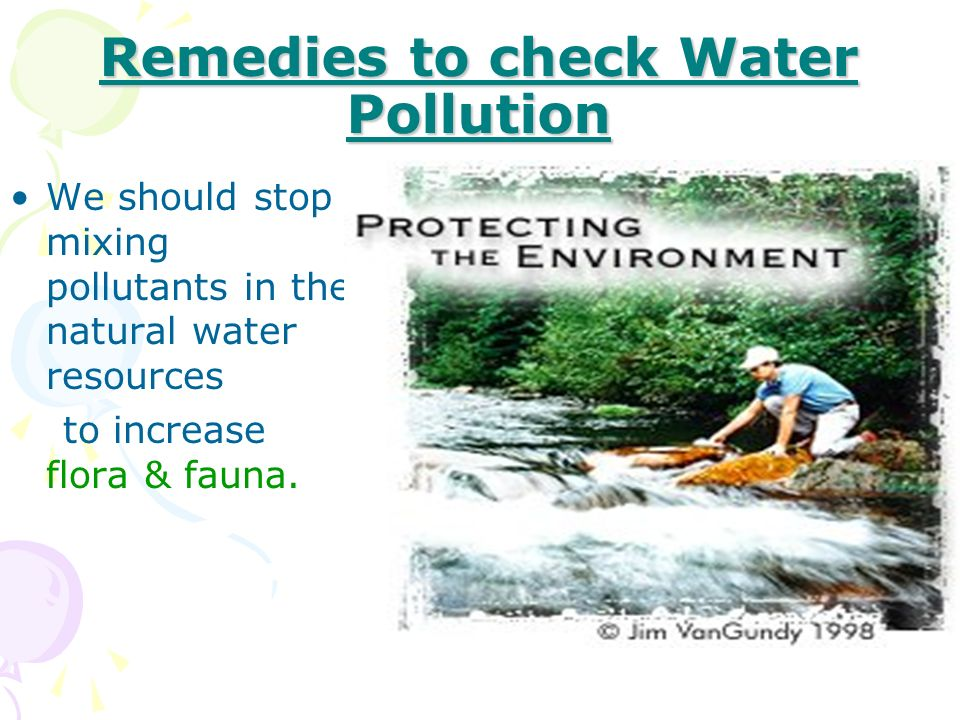 Remedies to check Water Pollution We should stop mixing pollutants in the natural water resources to increase flora & fauna.